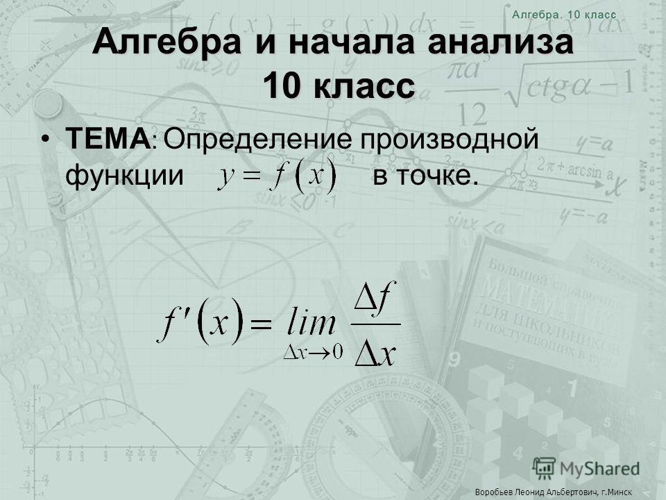 Алгебра и начала анализа 10 класс ТЕМА : Определение производной функции в точке. Воробьев Леонид Альбертович, г.Минск