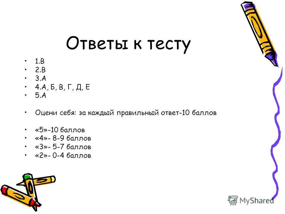 Ответы к тесту 1. В 2. В 3. А 4.А, Б, В, Г, Д, Е 5. А Оцени себя: за каждый правильный ответ-10 баллов «5»-10 баллов «4»- 8-9 баллов «3»- 5-7 баллов «2»- 0-4 баллов