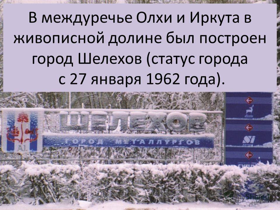 В междуречье Олхи и Иркута в живописной долине был построен город Шелехов (статус города с 27 января 1962 года).
