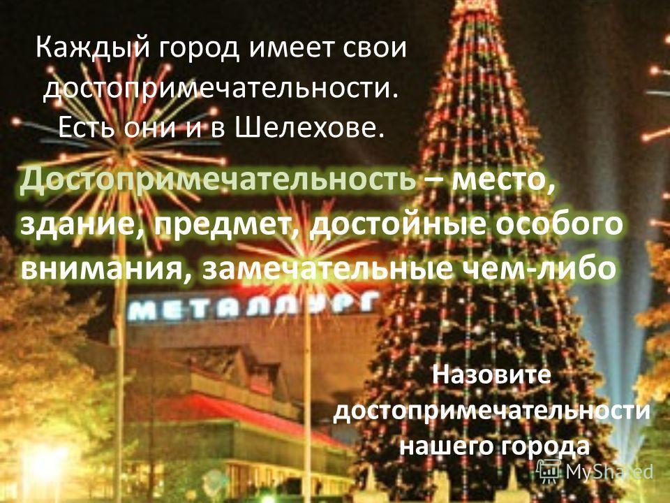 Каждый город имеет свои достопримечательности. Есть они и в Шелехове. Назовите достопримечательности нашего города