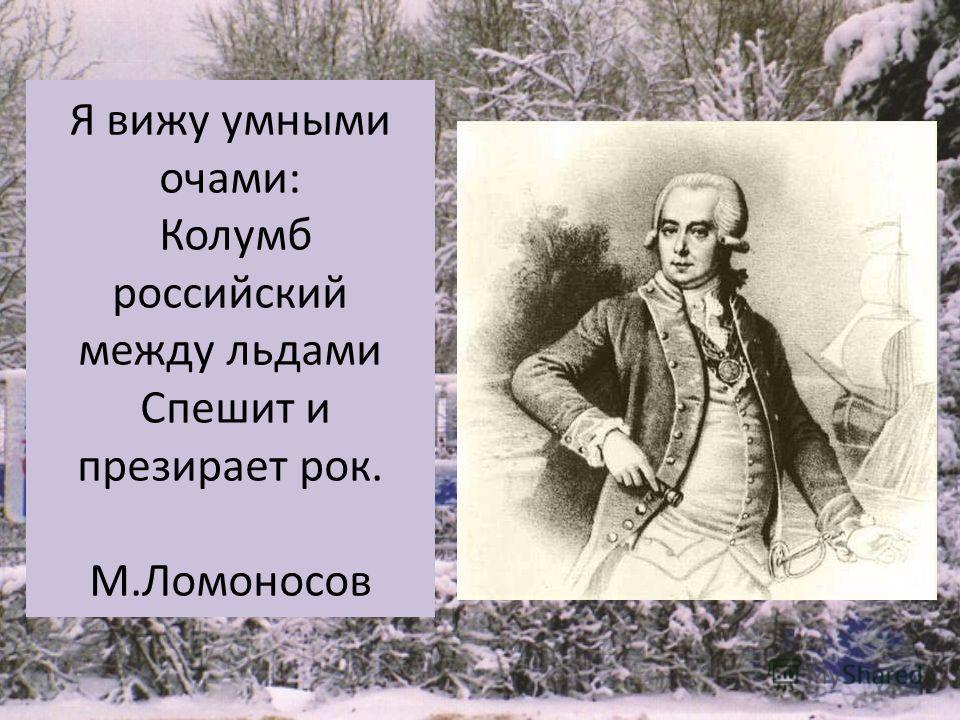 Я вижу умными очами: Колумб российский между льдами Спешит и презирает рок. М.Ломоносов