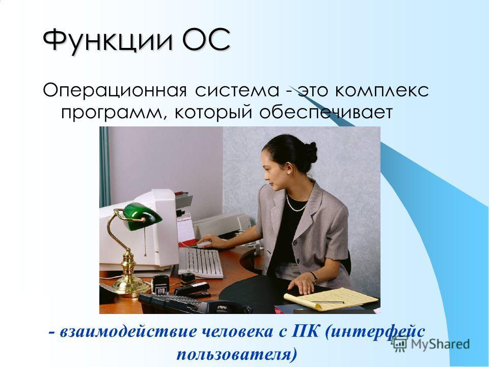 Функции ОС Операционная система - это комплекс программ, который обеспечивает - взаимодействие человека с ПК (интерфейс пользователя)