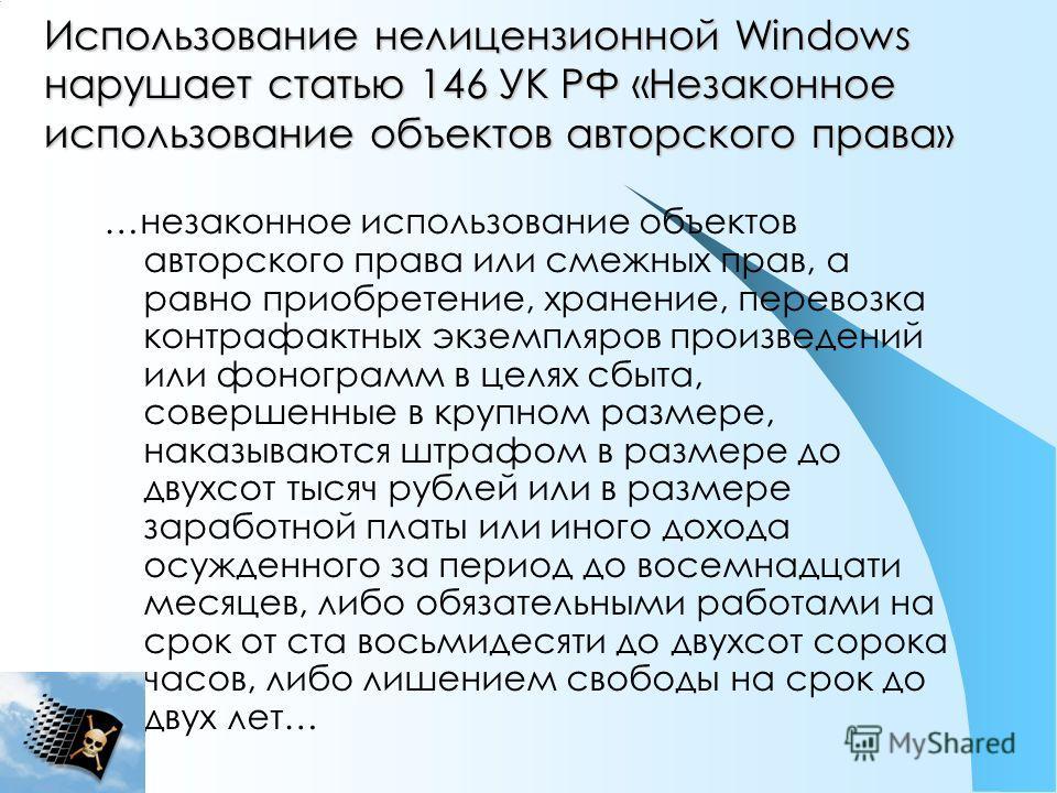 Использование нелицензионной Windows нарушает статью 146 УК РФ «Незаконное использование объектов авторского права» …незаконное использование объектов авторского права или смежных прав, а равно приобретение, хранение, перевозка контрафактных экземпля