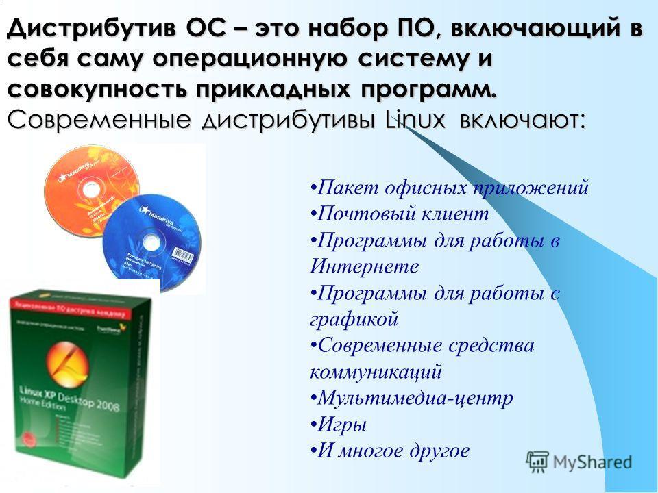 Дистрибутив ОС – это набор ПО, включающий в себя саму операционную систему и совокупность прикладных программ. Современные дистрибутивы Linux включают: Пакет офисных приложений Почтовый клиент Программы для работы в Интернете Программы для работы с г