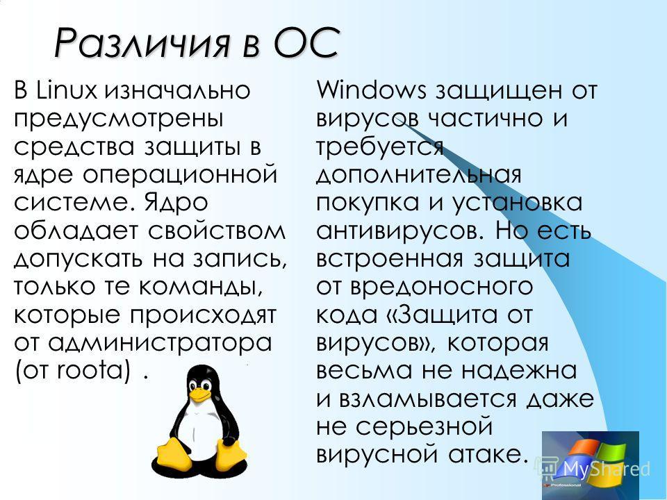 Различия в ОС В Linux изначально предусмотрены средства защиты в ядре операционной системе. Ядро обладает свойством допускать на запись, только те команды, которые происходят от администратора (от roota). Windows защищен от вирусов частично и требует