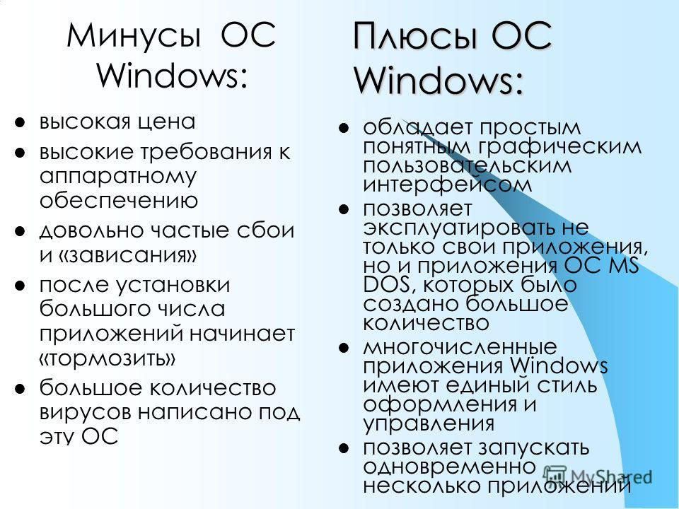 Плюсы ОС Windows: высокая цена высокие требования к аппаратному обеспечению довольно частые сбои и «зависания» после установки большого числа приложений начинает «тормозить» большое количество вирусов написано под эту ОС обладает простым понятным гра
