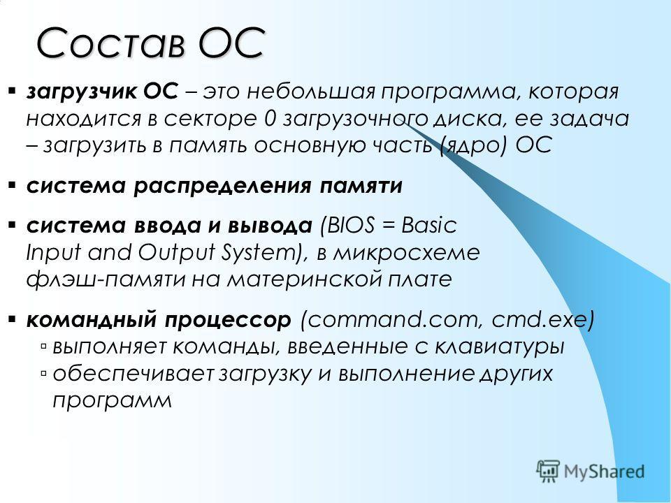 Состав ОС загрузчик ОС – это небольшая программа, которая находится в секторе 0 загрузочного диска, ее задача – загрузить в память основную часть (ядро) ОС система распределения памяти система ввода и вывода (BIOS = Basic Input and Output System), в