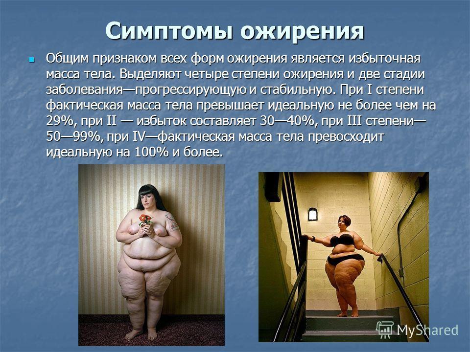 Симптомы ожирения Общим признаком всех форм ожирения является избыточная масса тела. Выделяют четыре степени ожирения и две стадии заболеванияпрогрессирующую и стабильную. При I степени фактическая масса тела превышает идеальную не более чем на 29%,