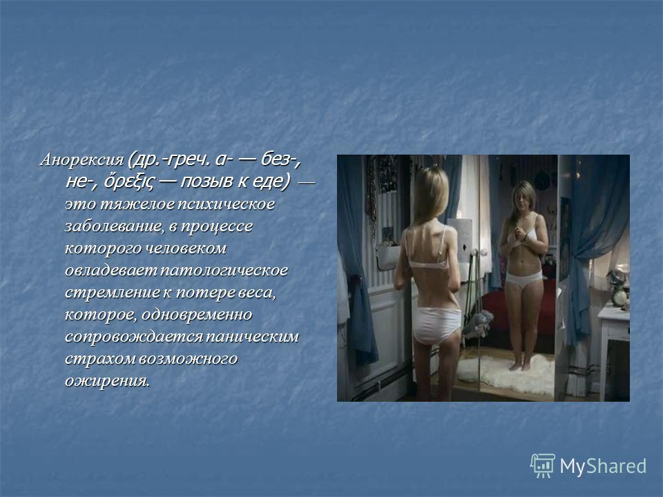 Анорексия (др.-греч. α- без-, не-, ρεξις позыв к еде) это тяжелое психическое заболевание, в процессе которого человеком овладевает патологическое стремление к потере веса, которое, одновременно сопровождается паническим страхом возможного ожирения.