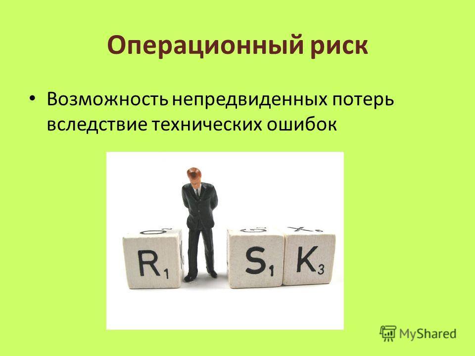 Операционный риск Возможность непредвиденных потерь вследствие технических ошибок