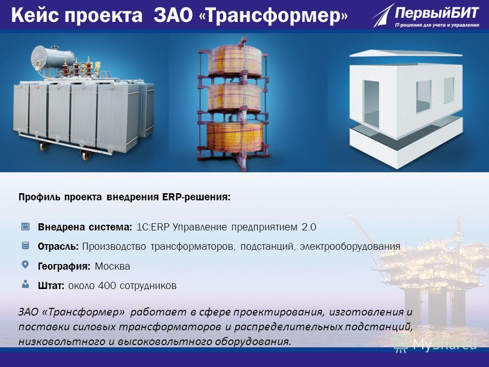 Профиль проекта внедрения ERP-решения: Внедрена система: 1С:ERP Управление предприятием 2.0 Отрасль: Производство трансформаторов, подстанций, электрооборудования География: Москва Штат: около 400 сотрудников ЗАО «Трансформер» работает в сфере проект