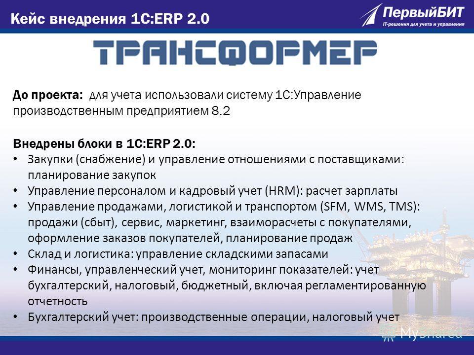 Кейс внедрения 1C:ERP 2.0 До проекта: для учета использовали систему 1С:Управление производственным предприятием 8.2 Внедрены блоки в 1С:ERP 2.0: Закупки (снабжение) и управление отношениями с поставщиками: планирование закупок Управление персоналом