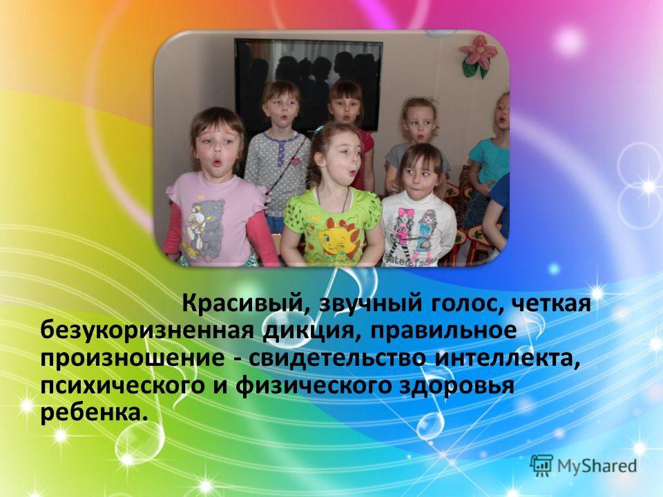 Красивый, звучный голос, четкая безукоризненная дикция, правильное произношение - свидетельство интеллекта, психического и физического здоровья ребенка.