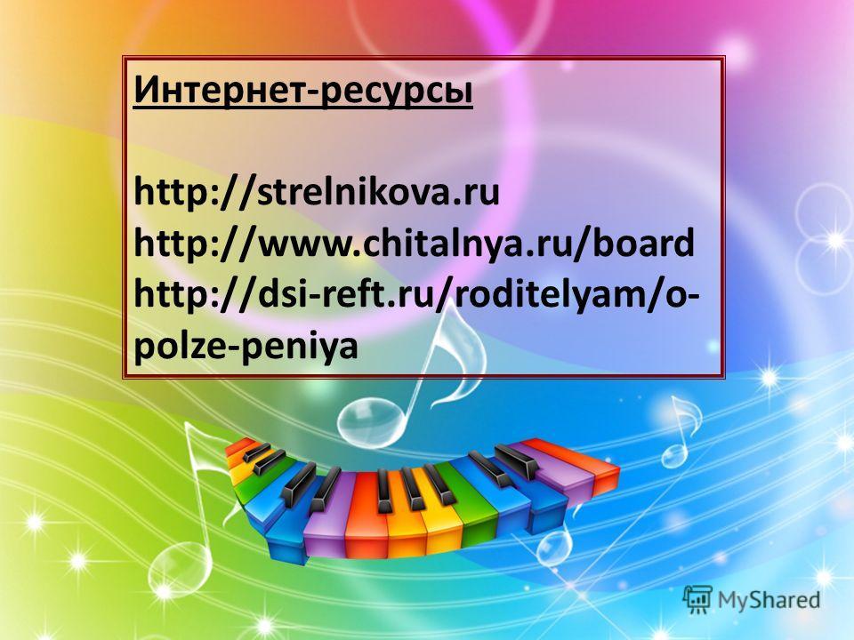 Интернет-ресурсы http://strelnikova.ru http://www.chitalnya.ru/board http://dsi-reft.ru/roditelyam/o- polze-peniya