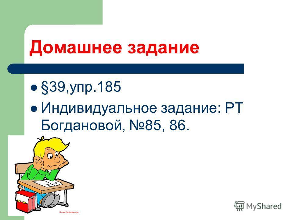 Домашнее задание §39,упр.185 Индивидуальное задание: РТ Богдановой, 85, 86.