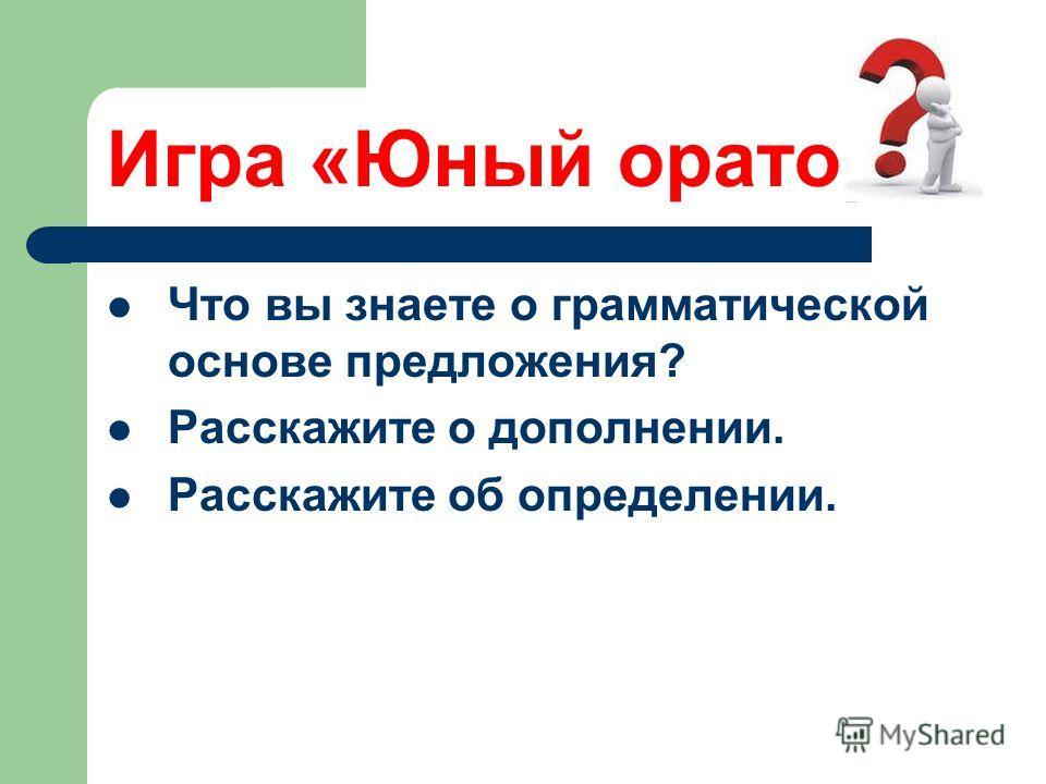 Игра «Юный оратор» Что вы знаете о грамматической основе предложения? Расскажите о дополнении. Расскажите об определении.