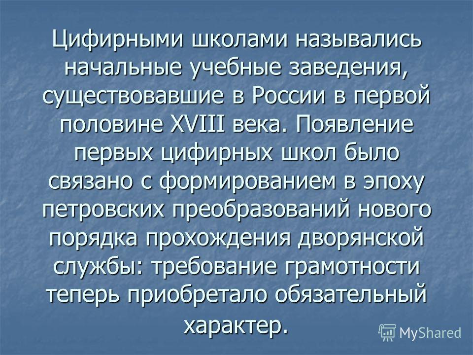 Цифирными школами назывались начальные учебные заведения, существовавшие в России в первой половине XVIII века. Появление первых цифирных школ было связано с формированием в эпоху петровских преобразований нового порядка прохождения дворянской службы
