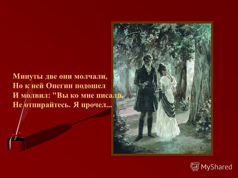 Минуты две они молчали, Но к ней Онегин подошел И молвил: Вы ко мне писали, Не отпирайтесь. Я прочел...