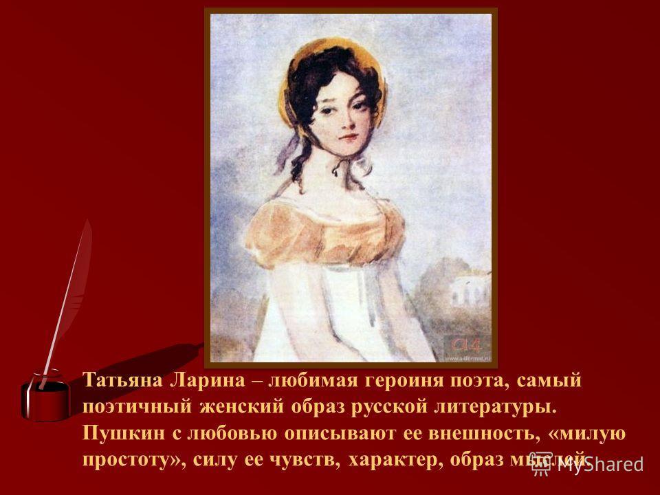 Татьяна Ларина – любимая героиня поэта, самый поэтичный женский образ русской литературы. Пушкин с любовью описывают ее внешность, «милую простоту», силу ее чувств, характер, образ мыслей.