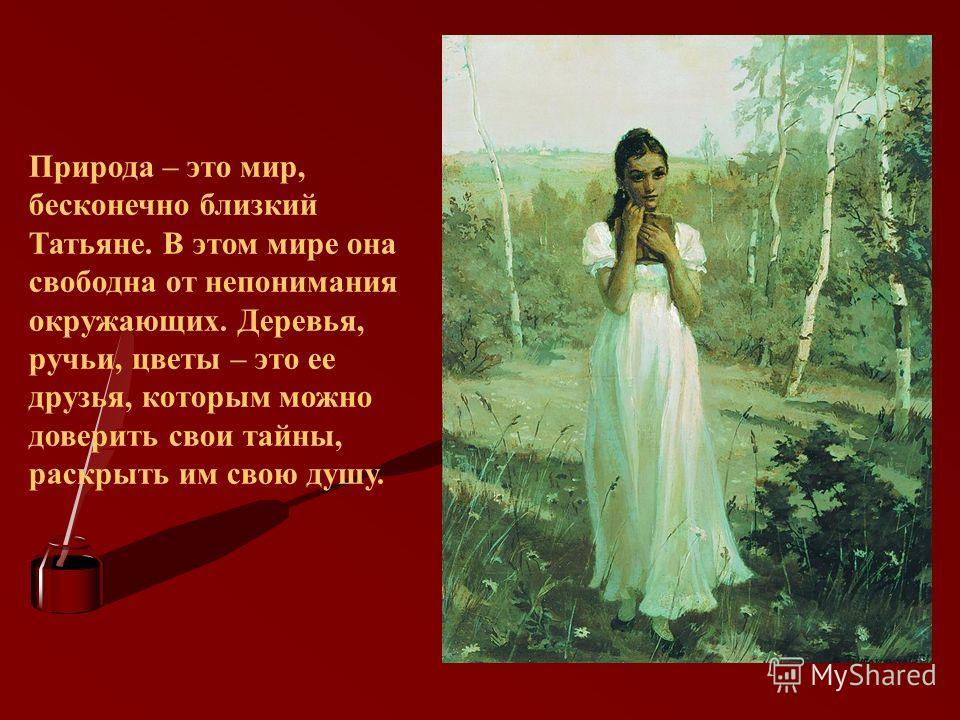 Природа – это мир, бесконечно близкий Татьяне. В этом мире она свободна от непонимания окружающих. Деревья, ручьи, цветы – это ее друзья, которым можно доверить свои тайны, раскрыть им свою душу.