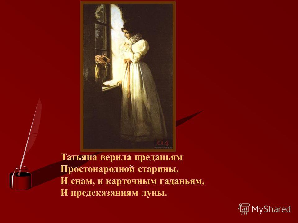 Татьяна верила преданьям Простонародной старины, И снам, и карточным гаданьям, И предсказаниям луны.