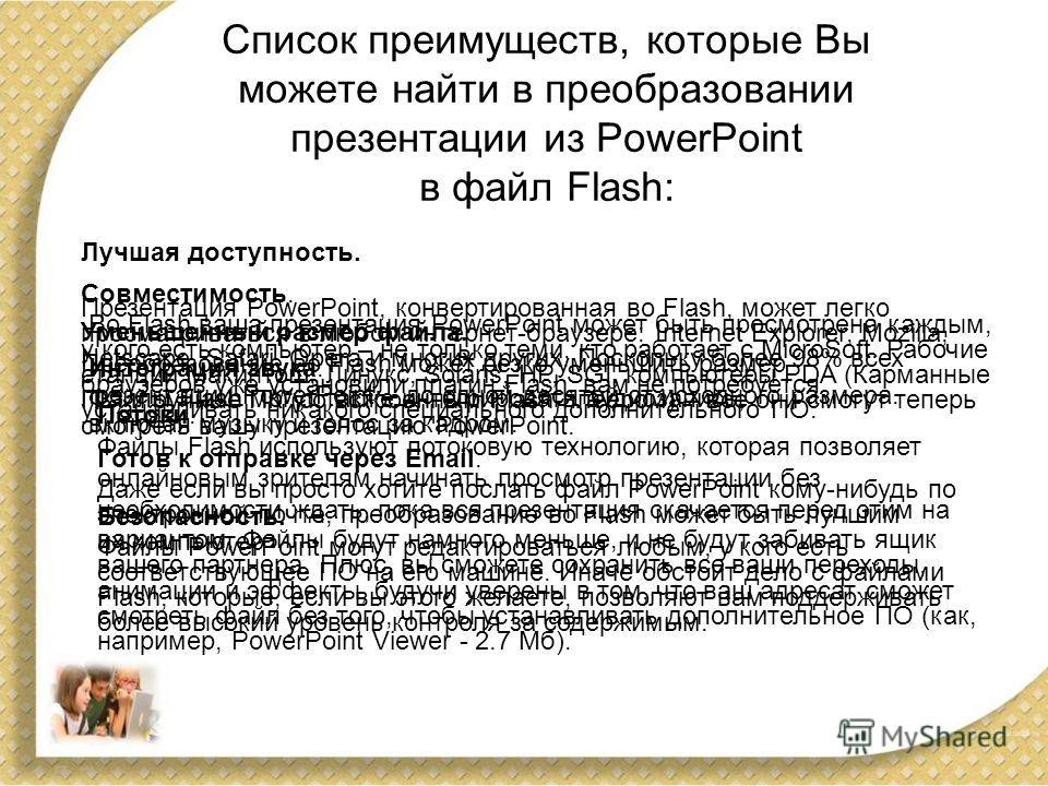 Список преимуществ, которые Вы можете найти в преобразовании презентации из PowerPoint в файл Flash: Лучшая доступность. Презентация PowerPoint, конвертированная во Flash, может легко просматриваться в любом интернет-браузере: Internet Explorer, Mozi