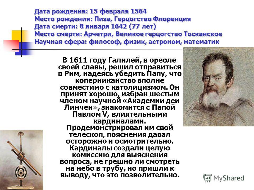Дата рождения: 15 февраля 1564 Место рождения: Пиза, Герцогство Флоренция Дата смерти: 8 января 1642 (77 лет) Место смерти: Арчетри, Великое герцогство Тосканское Научная сфера: философ, физик, астроном, математик В 1611 году Галилей, в ореоле своей