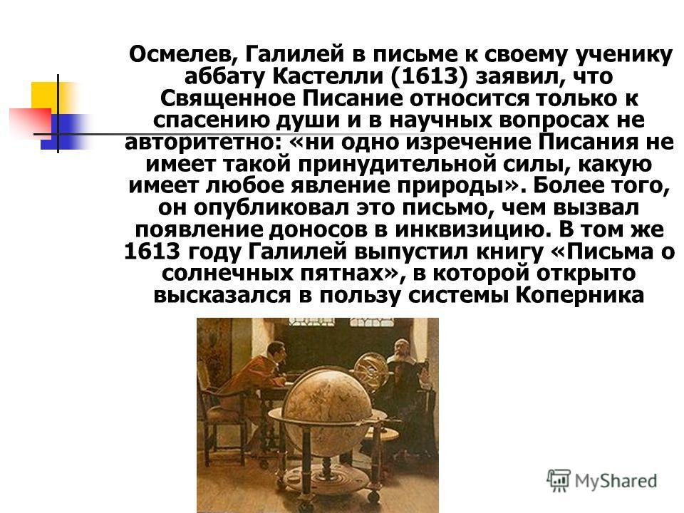 Осмелев, Галилей в письме к своему ученику аббату Кастелли (1613) заявил, что Священное Писание относится только к спасению души и в научных вопросах не авторитетно: «ни одно изречение Писания не имеет такой принудительной силы, какую имеет любое явл