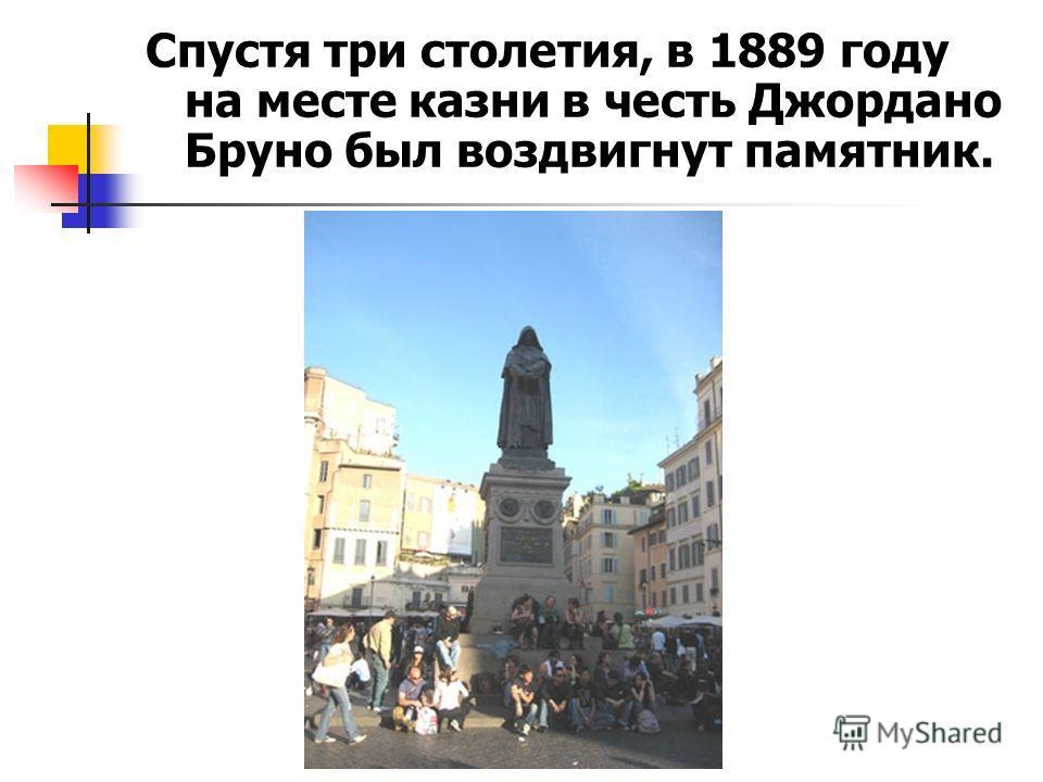 Спустя три столетия, в 1889 году на месте казни в честь Джордано Бруно был воздвигнут памятник.