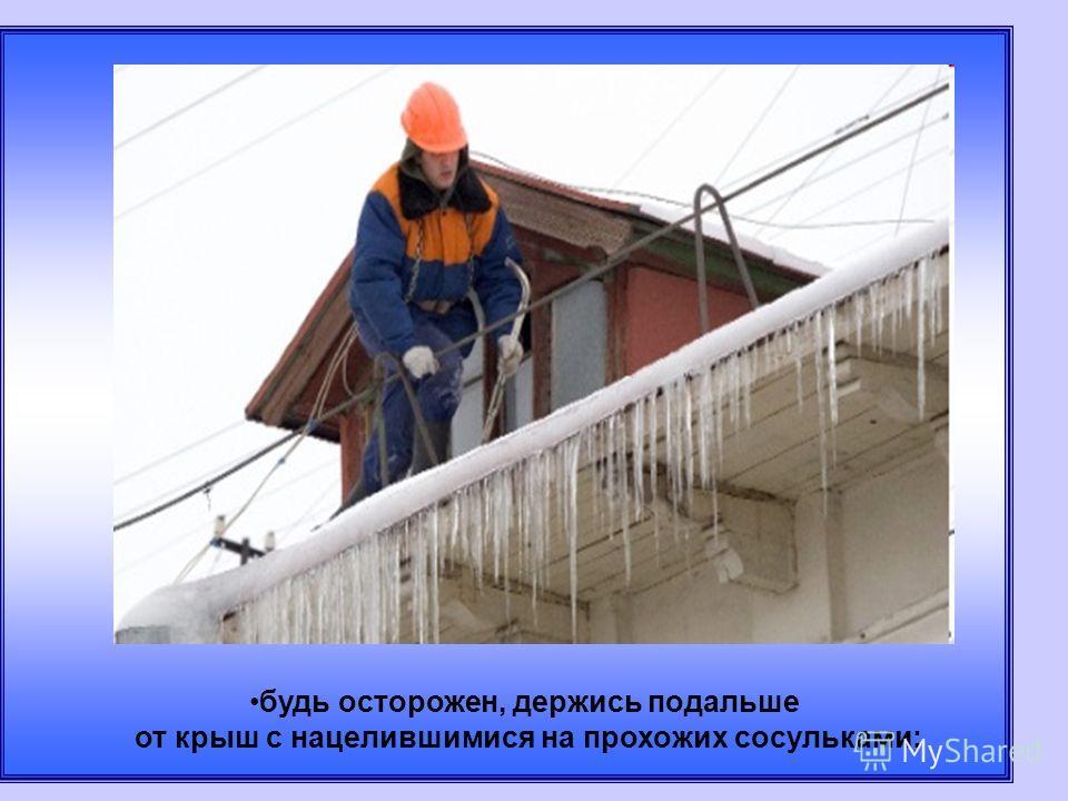 будь осторожен, держись подальше от крыш с нацелившимися на прохожих сосуликами;
