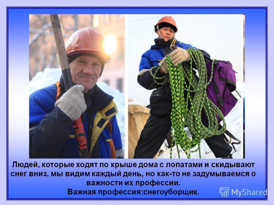 Людей, которые ходят по крыше дома с лопатами и скидывают снег вниз, мы видим каждый день, но как-то не задумываемся о важности их профессии. Важная профессия:снегоуборщик.