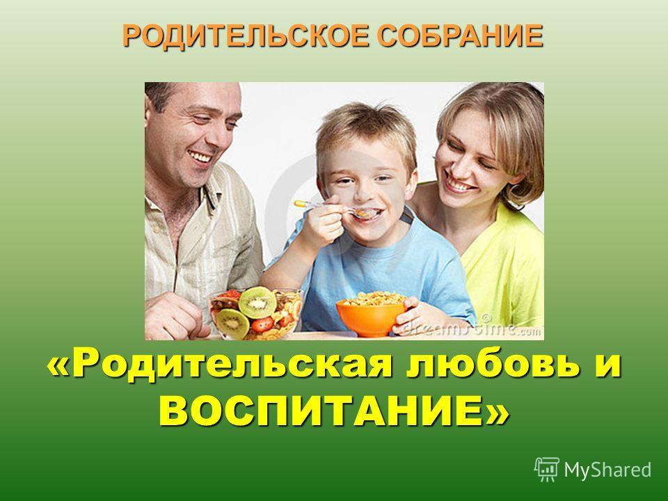 « Родительская любовь и ВОСПИТАНИЕ» РОДИТЕЛЬСКОЕ СОБРАНИЕ