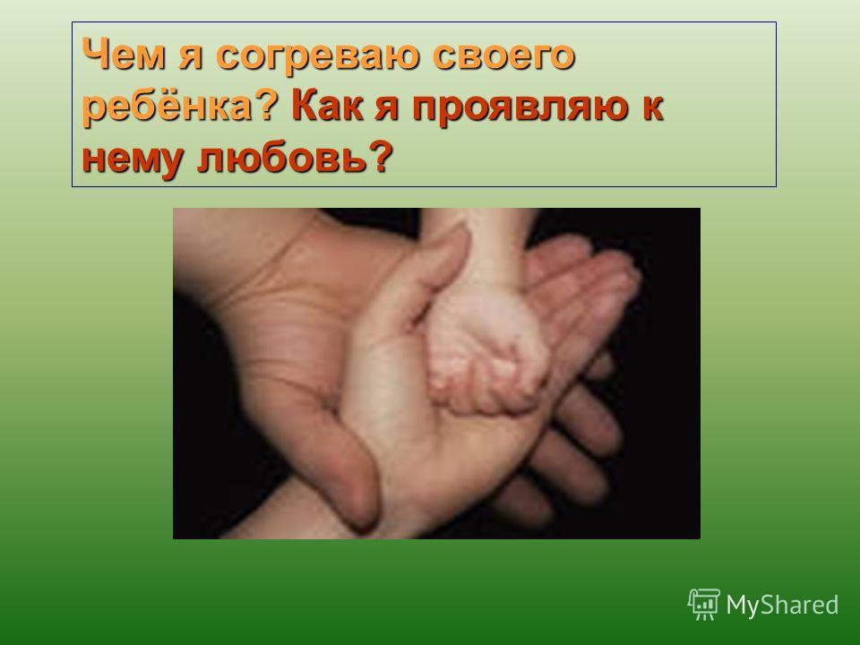 Чем я согреваю своего ребёнка? Как я проявляю к нему любовь?