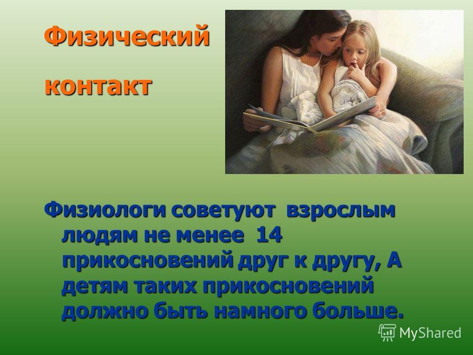 контакт Физиологи советуют взрослым людям не менее 14 прикосновений друг к другу, А детям таких прикосновений должно быть намного больше. Физический