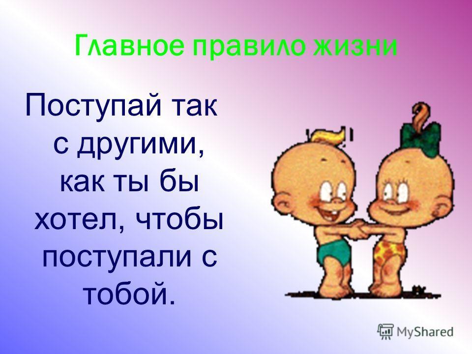 Главное правило жизни Поступай так с другими, как ты бы хотел, чтобы поступали с тобой.