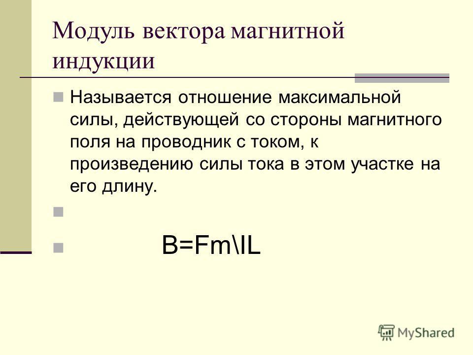 Модуль вектора магнитной индукции Называется отношение максимальной силы, действующей со стороны магнитного поля на проводник с током, к произведению силы тока в этом участке на его длину. B=Fm\IL