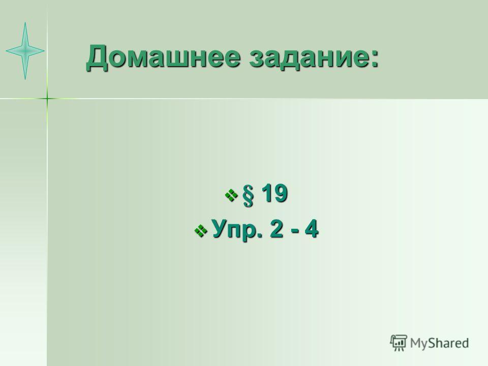 Домашнее задание: § 19 § 19 Упр. 2 - 4 Упр. 2 - 4