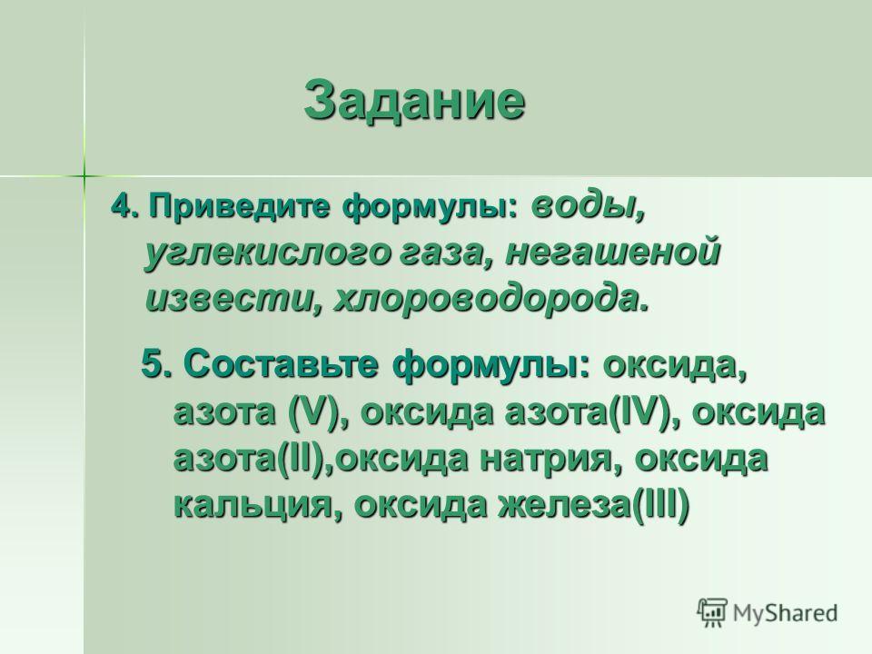 Задание Задание 4. Приведите формулы: воды, углекислого газа, негашеной извести, хлороводорода. 5. Составьте формулы: оксида, азота (V), оксида азота(IV), оксида азота(II),оксида натрия, оксида кальция, оксида железа(III)