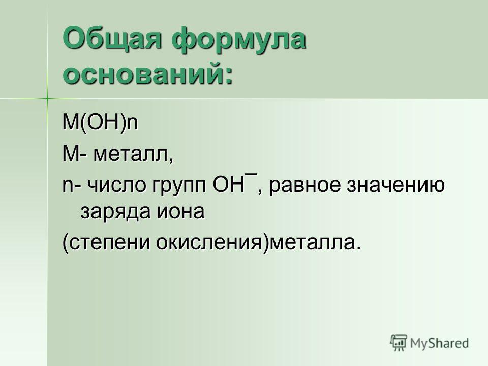 Общая формула оснований: М(ОН)n М- металл, n- число групп ОН¯, равное значению заряда иона (степени окисления)металла.
