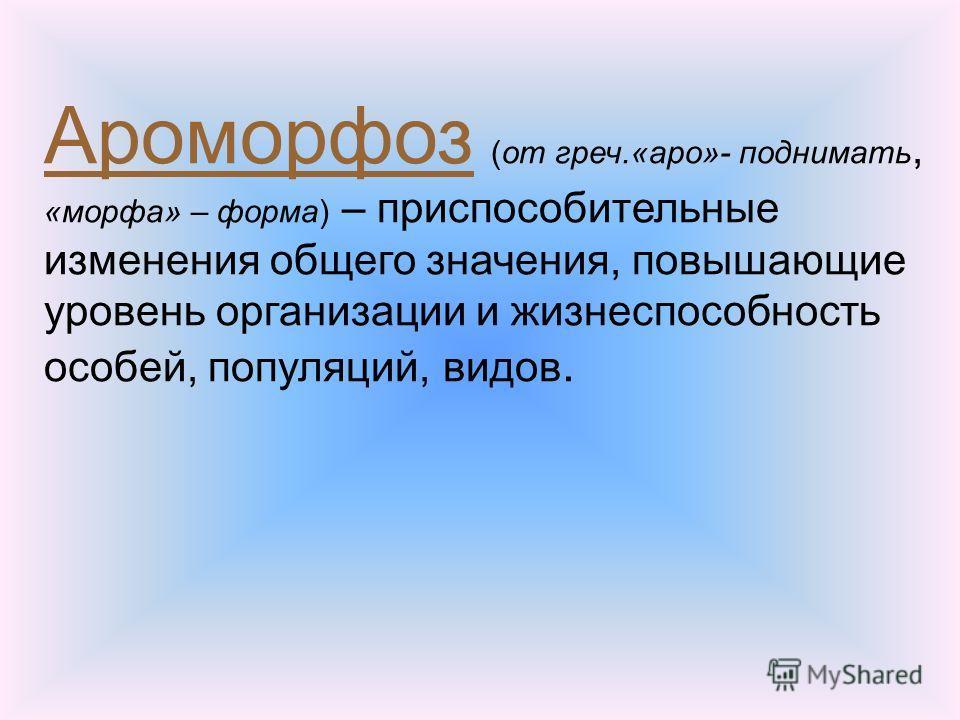 Ароморфоз (от греч.«аро»- поднимать, «морфа» – форма) – приспособительные изменения общего значения, повышающие уровень организации и жизнеспособность особей, популяций, видеов.