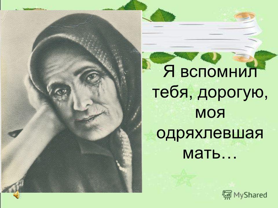 Я вспомнил тебя, дорогую, моя одряхлевшая мать…