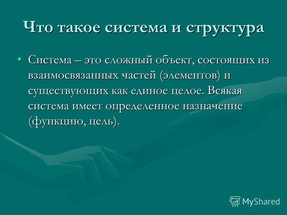 Что такое система и структура Система – это сложный объект, состоящих из взаимосвязанных частойй (элементов) и существующих как единое целое. Всякая система имеет определенное назначение (функцию, цель).Система – это сложный объект, состоящих из взаи