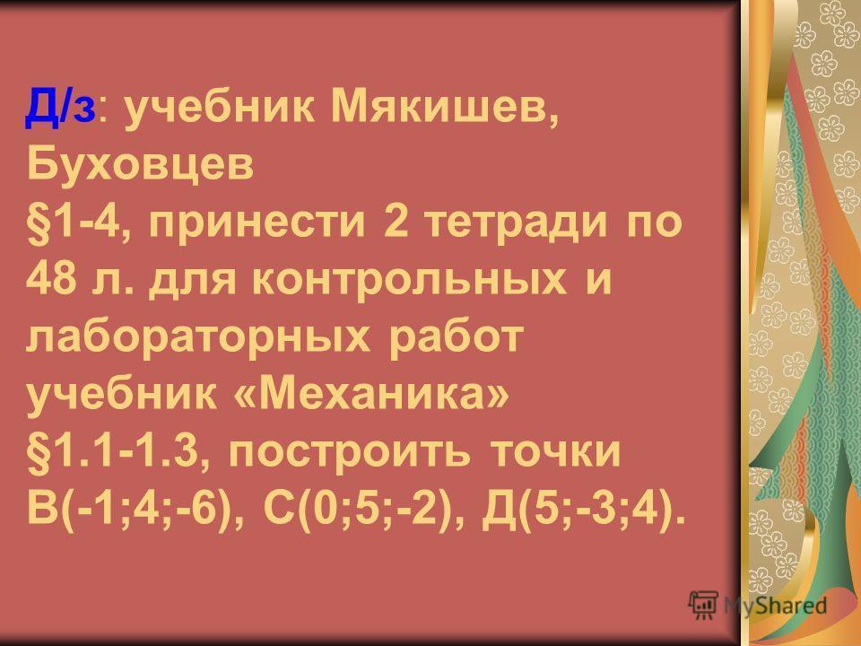 Д/з: учебник Мякишев, Буховцев §1-4, принести 2 тетради по 48 л. для контрольных и лабораторных работ учебник «Механика» §1.1-1.3, построить точки В(-1;4;-6), С(0;5;-2), Д(5;-3;4).