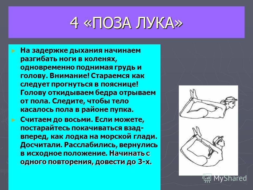 4 «ПОЗА ЛУКА» На задержке дыхания начинаем разгибать ноги в коленях, одновременно поднимая грудь и голову. Внимание! Стараемся как следует прогнуться в пояснице! Голову откидываем бедра отрываем от пола. Следите, чтобы тело касалось пола в районе пуп