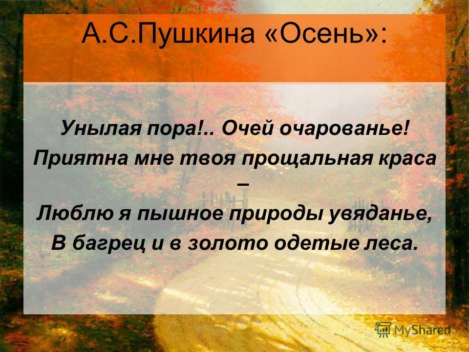 А.С.Пушкина «Осень»: Унылая пора!.. Очей очарованье! Приятна мне твоя прощальная краса – Люблю я пышное природы увяданье, В багрец и в золото одетые леса.