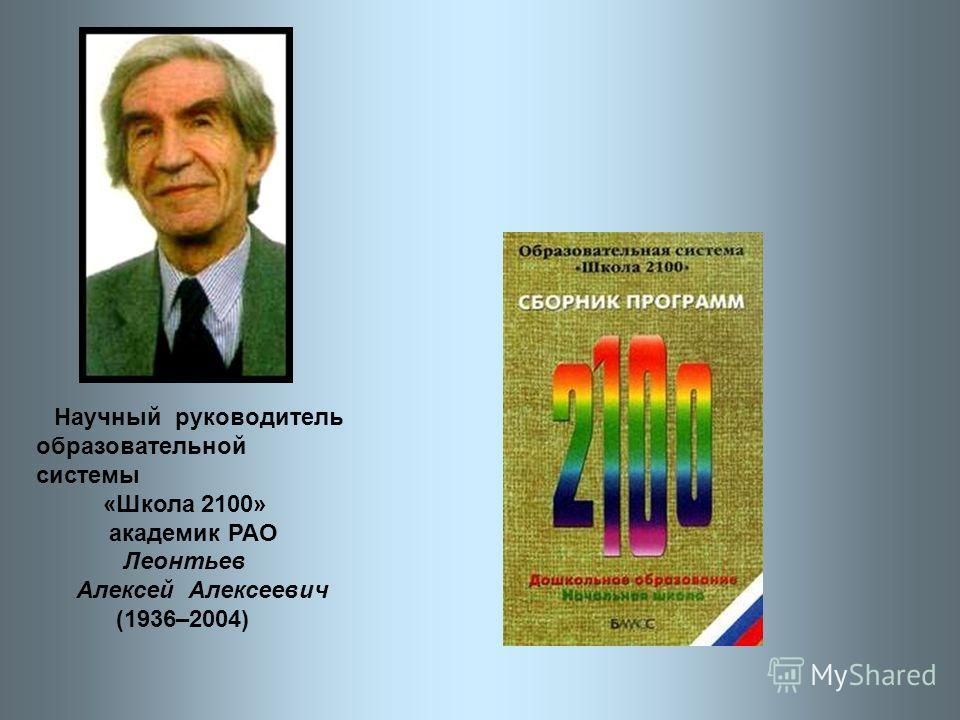 Научный руководитель образовательной системы «Школа 2100» академик РАО Леонтьев Алексей Алексеевич (1936–2004)