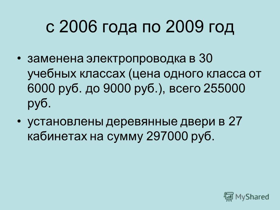 с 2006 года по 2009 год заменена электропроводка в 30 учебных классах (цена одного класса от 6000 руб. до 9000 руб.), всего 255000 руб. установлены деревянные двери в 27 кабинетах на сумму 297000 руб.