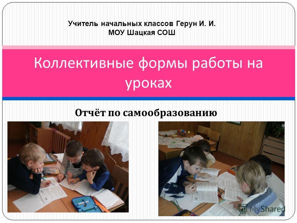 Отчёт по самообразованию Коллективные формы работы на уроках Учитель начальных классов Герун И. И. МОУ Шацкая СОШ