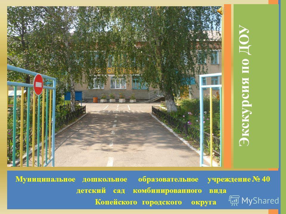 Муниципальное дошкольное образовательное учреждение 40 детский сад комбинированного вида Копейского городского округа Экскурсия по ДОУ