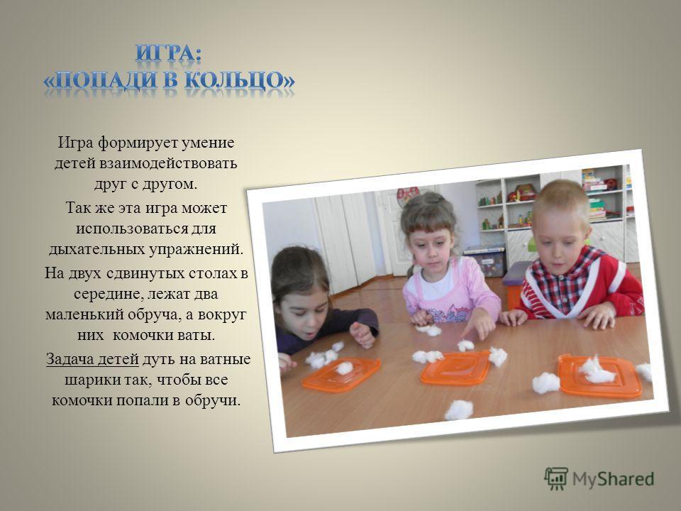 Игра формирует умение детей взаимодействовать друг с другом. Так же эта игра может использоваться для дыхательных упражнений. На двух сдвинутых столах в середине, лежат два маленький обруча, а вокруг них комочки ваты. Задача детей дуть на ватные шари